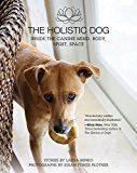 Câinele holistic: În interiorul minții caninului, corpului, spiritului, spațiului